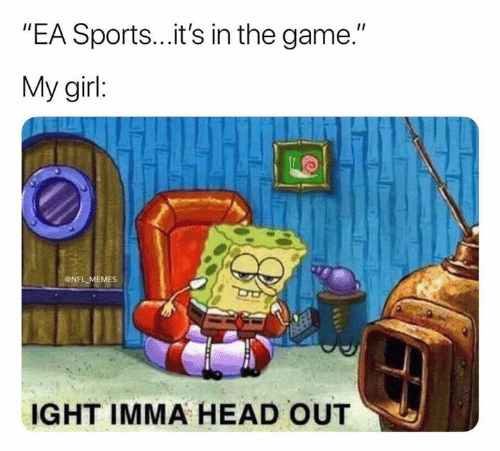 """ea sports: """"EA Sports...it's in the game.""""  My girl:  ONFL MEMES  IGHT IMMA HEAD OUT"""