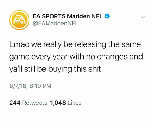 Madden NFL: EA SPORTS Madden NFL  @EAMaddenNFL  ZA  SPORTS  Lmao we really be releasing the same  game every year with no changes and  ya'll still be buying this shit.  8/7/18, 8:10 PM  244 Retweets 1,048 Likes