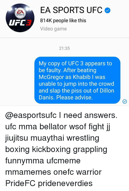 Boxing, Memes, and Sports: EA SPORTS UFC o  3  814K people like this  Video game  UFC  21:35  My copy of UFC 3 appears to  be faulty. After beating  McGregor as Khabib I was  unable to jump into the crowd  and slap the piss out of Dillon  Danis. Please advise. @easportsufc I need answers. ufc mma bellator wsof fight jj jiujitsu muaythai wrestling boxing kickboxing grappling funnymma ufcmeme mmamemes onefc warrior PrideFC prideneverdies