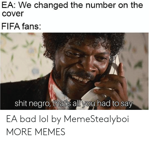 Bad, Dank, and Fifa: EA: We changed the number on the  cover  FIFA fans  shit negro, thats all you had to say EA bad lol by MemeStealyboi MORE MEMES