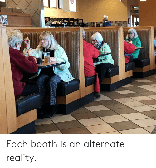 Reality, Booth, and Alternate: Each booth is an alternate reality.