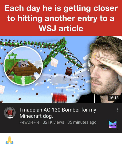 Memes, Minecraft, and Another: Each day he is getting closer  to hitting another entry to a  WSJ article  16:13  I made an AC-130 Bomber for my  Minecraft dog.  PewDiePie · 321K views · 35 minutes ago  MEMES 🙏