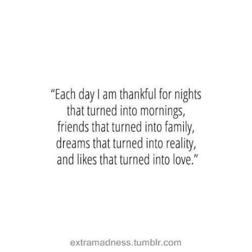 """Mornings: """"Each day I am thankful for nights  that turned into mornings,  friends that turned into family,  dreams that turned into reality,  and likes that turned into love.""""  extramadness.tumblr.com"""