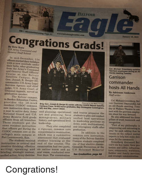 "Congrations: Eag  BELVOI  SM-1 decom  missioning Page A2  www.belvoireagleonline.com  January 10, 2019  Congrations Grads!  By Eric Katz  U.S. Army Command and  General Staff School  In mid-December, 114  officers started their holidays  with a new accolade under  their belts, after graduating  from the Army's Command  and General Staff Officers  Course at the Belvoir  Satellite Campus. Brig  Gen. Joseph B. Berger III  commander, U.S. Army Legal  Services Agency; and chief  judge, U.S. Army Court of  Criminal Appeals, served as  graduation speaker  Col. Michael Greenberg updates  Garrison employees during an All  Hands meeting, Tuesday  Garrison  commande  hosts All Hands  By Adrienne Anderson  Staff writer  The Belvoir campus  Col. Michael Greenberg, Bel  voir Garrison commander, led  provides the 16-week Brig. Gen. Joseph B. Berger IlI, center, with the CGSoc Belvoir Satellie an All-Hands meeting, Tues  in Barden Education Center,  Photo by Lt. Col. Mark P. Krieger  resident CGSOC common Campus Class 18-003 honor graduates, Maj. Christopher Cunningham, day at Wallace Theatre to con  core instruction three times left; and Maj. Jaison Desai.  a year to active duty, Army and planning; operational and course prepares the ees about his way forward  National Guard and  nect with the garrison employ  U.S. art and planning; force students to plan and conduct  rade management; military unified land operations  He also addressed his three  pillars of trust, teamwork and  s from all branches. history; and operational level in leadership positions on recognition.  ""Part of my philosophy is  They also completed and interagency staffs after empowering and entrusting in  Army, joint, multinational,  These students get the leadership.  same resident instructiorn  you,"" he said, adding that he  counts on the subject matter  hat officers get during the a rigorous, common core graduation  In addition to the  CGSOC common core at the comprehensive examination  experts to help him make deci  ollege's main campus at which was a summative common core instruction  Fort Leavenworth, Kan.  assessment that evaluated many of the Belvoir Satellitesions for the communit  Greenberg di  scussed Bel  The students received student learning at the Campus students completed  voir's six key tasks: force pro  n and safety; infrastruc  writing; speaking and an online exam and an U.S. Holocaust Memorial ture; community; workforce  Soldier and family services  and strategic communication  truction in critical and end of the course. The one of four elective classe  creative thinking; effective examination had two parts, Genocide Prevention, at the tectio  briefing; strategic context; oral exam, conducted over  unified action; Army doctrine four days. The examination See rala  Graduation, page A8"