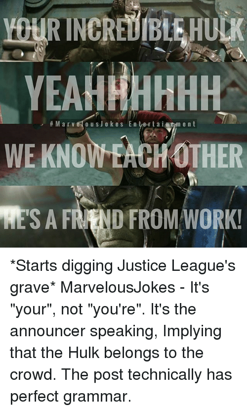 """Memes, Hulk, and Work: EAHHHHHH  M a r v o u s J o kes E n tverta i i em ent  WE KNOWEACH OTHER  RESA FRAND FROM WORK! *Starts digging Justice League's grave* MarvelousJokes - It's """"your"""", not """"you're"""". It's the announcer speaking, Implying that the Hulk belongs to the crowd. The post technically has perfect grammar."""