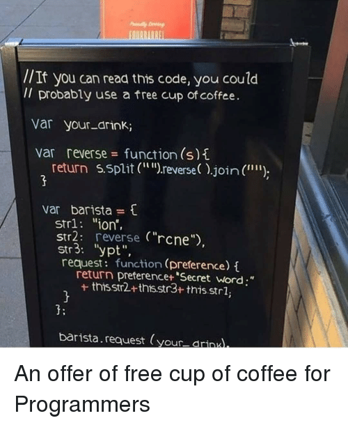 "if you can read this: EAIRRIRRE  //  Il probably use a free cup of coffee.  If you can read this code, you could  Var your-drink;  var reverse function (s)  return s.5plerse ).join ("""");  var barista  strl ""ion,  str2: reverse (""rcne"")  str3: ""ypt"",  request: function (preference)i  return preferencet ""Secret word;""  + thisstr2+ths.str3+ thisstrl,  3:  barista.request (your drinul, An offer of free cup of coffee for Programmers"