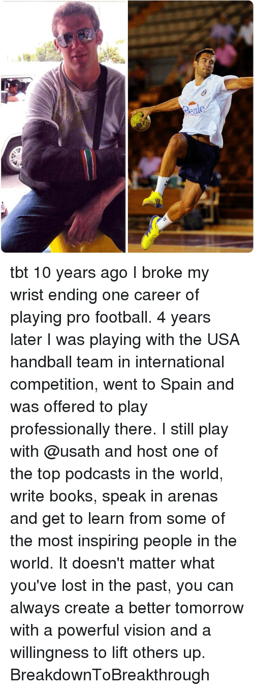 handball: eale tbt 10 years ago I broke my wrist ending one career of playing pro football. 4 years later I was playing with the USA handball team in international competition, went to Spain and was offered to play professionally there. I still play with @usath and host one of the top podcasts in the world, write books, speak in arenas and get to learn from some of the most inspiring people in the world. It doesn't matter what you've lost in the past, you can always create a better tomorrow with a powerful vision and a willingness to lift others up. BreakdownToBreakthrough