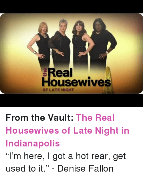 """the vault: ealewive  Housewives  OF LATE NIGHT <p><strong>From the Vault: <a href=""""http://www.youtube.com/watch?v=B_i4DszTD3w"""" target=""""_blank"""">The Real Housewives of Late Night in Indianapolis</a></strong></p> <p>&ldquo;I&rsquo;m here, I got a hot rear, get used to it.&rdquo; - Denise Fallon</p>"""