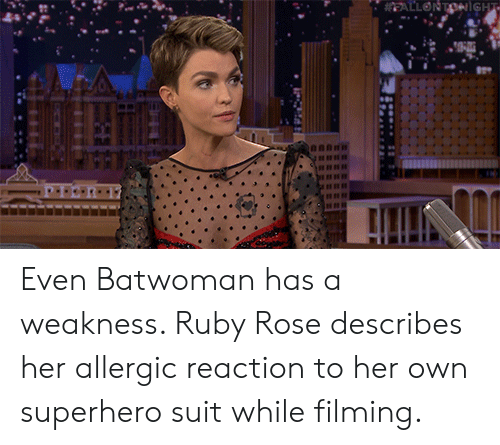 weakness: EALLONTONiGHT Even Batwoman has a weakness. Ruby Rose describes her allergic reaction to her own superhero suit while filming.