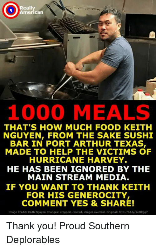 barred: eally  merican  1000 MEALS  THAT'S HOW MUCH FOOD KEITH  NGUYEN, FROM THE SAKE SUSHI  BAR IN PORT ARTHUR TEXAS  MADE TO HELP THE VICTIMS OF  HURRICANE HARVEY.  HE HAS BEEN IGNORED BY THE  MAIN STREAM MEDIA  IF YOU WANT TO THANK KEITH  FOR HIS GENEROCITY  COMMENT YES & SHARE!  tmage Credit: Keith Nguyen Changes: cropped, resized, images overlaid. Original: http://bit.ly/2eOCg97 Thank you! Proud Southern Deplorables