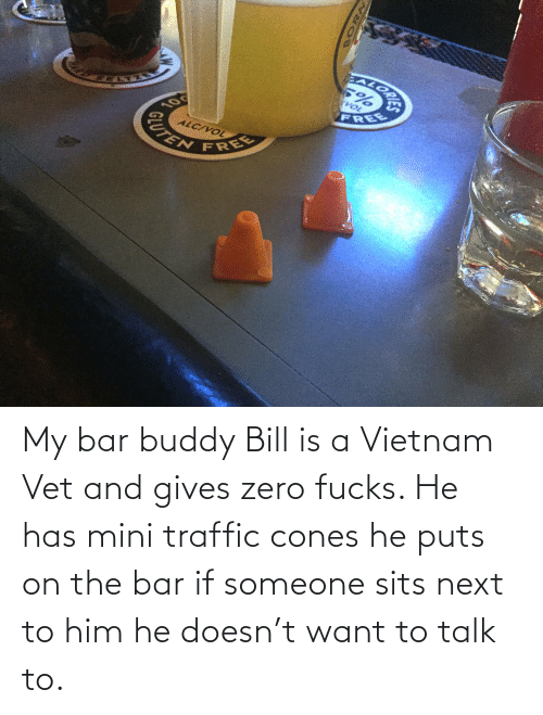 Sits: EALORA  VOL  FREE  10  ALC/VOL  CUTEN  FREE My bar buddy Bill is a Vietnam Vet and gives zero fucks. He has mini traffic cones he puts on the bar if someone sits next to him he doesn't want to talk to.