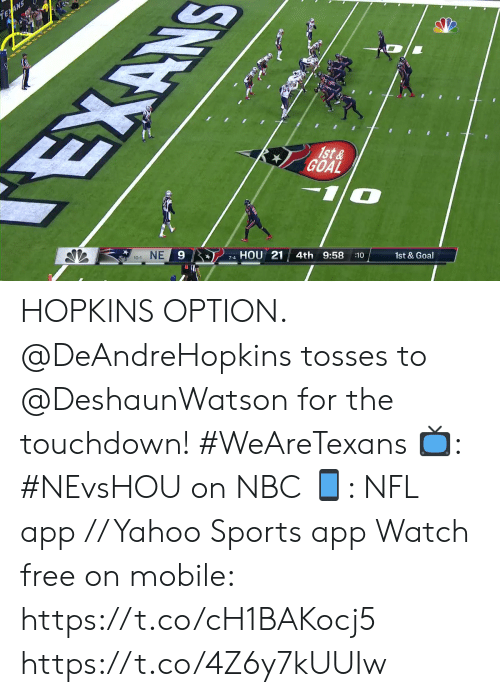 hopkins: EAN  EXAN  1st&  GOAL  NE  9  HOU 21  10-1  4th 9:58  7-4  :10  1st & Goal HOPKINS OPTION.  @DeAndreHopkins tosses to @DeshaunWatson for the touchdown! #WeAreTexans  📺: #NEvsHOU on NBC 📱: NFL app // Yahoo Sports app Watch free on mobile: https://t.co/cH1BAKocj5 https://t.co/4Z6y7kUUIw