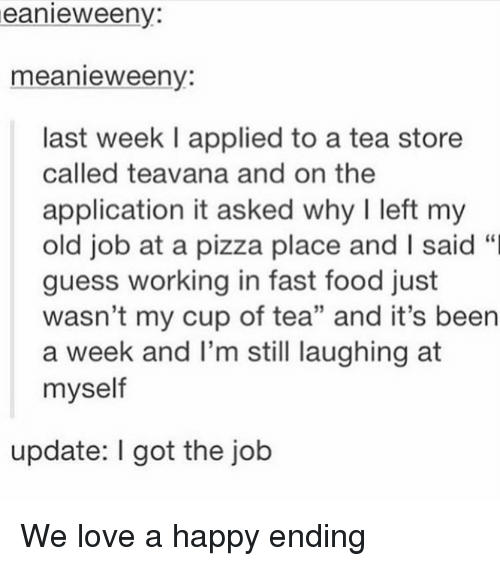 """Fast Food, Food, and Love: eanieweeny:  meanieweeny:  last week I applied to a tea store  called teavana and on the  application it asked why I left my  old job at a pizza place and I said """"I  guess working in fast food just  wasn't my cup of tea"""" and it's been  a week and I'm still laughing at  myself  update: I got the job We love a happy ending"""