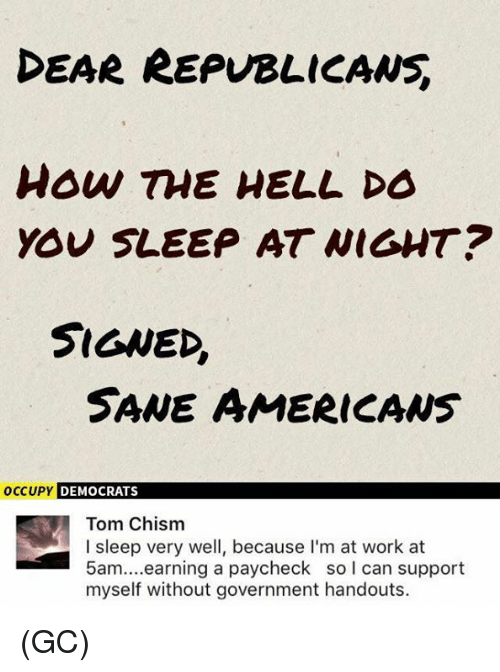 Memes, Work, and Government: EAR REPUBLICANS  how TME HELL DO  YOU SLEEP AT WIGHT?  SIGNED,  SANE AMERICAws  OCCUPY  DEMOCRATS  Tom Chism  I sleep very well, because I'm at work at  5am....earning a paycheck so l can support  myself without government handouts. (GC)