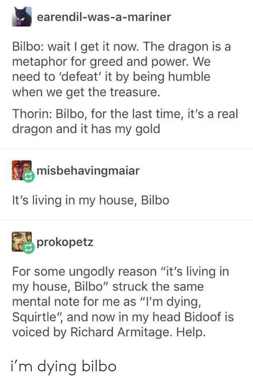 """Bilbo, Head, and My House: earendil-was-a-mariner  Bilbo: wait I get it now. The dragon is a  metaphor for greed and power. We  need to 'defeat' it by being humble  when we get the treasure.  Thorin: Bilbo, for the last time, it's a real  dragon and it has my gold  misbehavingmaiar  It's living in my house, Bilbo  prokopetz  For some ungodly reason """"it's living in  my house, Bilbo"""" struck the same  mental note for me as """"I'm dying,  Squirtle"""", and now in my head Bidoof is  voiced by Richard Armitage. Help. i'm dying bilbo"""
