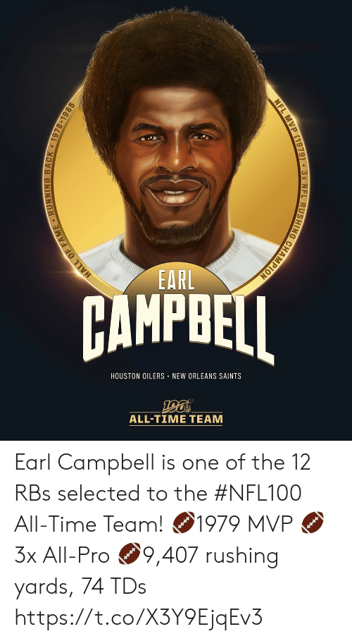 All Time: EARL  AMPBEI  HOUSTON OILERS NEW ORLEANS SAINTS  ALL-TIME TEAM  HALL OF FAME RUNNING BACK 1978-1985  NFL MVP (1979) 3x NFL RUSHING CHAMPION Earl Campbell is one of the 12 RBs selected to the #NFL100 All-Time Team!  🏈1979 MVP 🏈3x All-Pro 🏈9,407 rushing yards, 74 TDs https://t.co/X3Y9EjqEv3