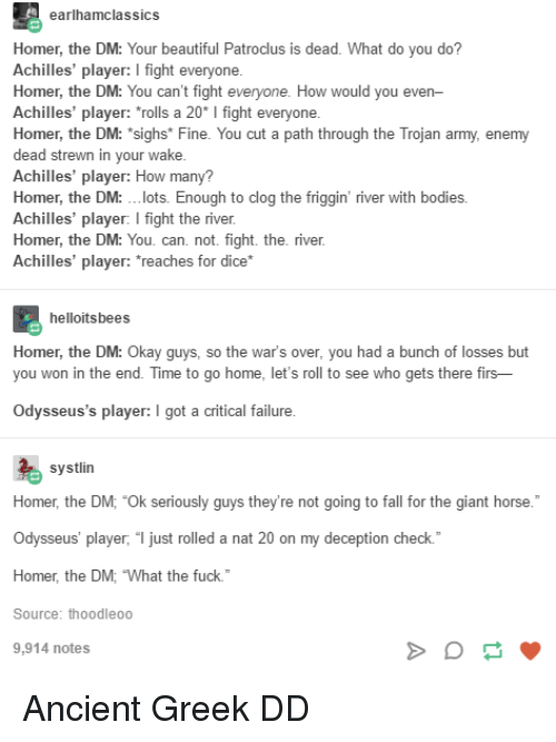 """lets roll: earlhamclassics  Homer, the DM: Your beautiful Patroclus is dead. What do you do?  Achilles' player: I fight everyone  Homer, the DM: You can't fight  Achilles' player: """"rolls a 20* I fight everyone  Homer, the DM: """"sighs* Fine. You cut a path through the Trojan army, enemy  dead strewn in your wake  Achilles' player: How many?  Homer, the DM: .lots. Enough to clog the friggin' river with bodies.  Achilles' player: I fight the river  Homer, the DM: You. can. not. fight. the. river  Achilles' player: reaches for dice*  How would you even  helloitsbees  Homer, the DM: O  you won in the end. Time to go home, let's roll to see who gets there firs-  kay guys, so the  war's over, you had a bunch of losses but  Odysseus's player: I got a critical failure  systlin  Homer, the DM; """"Ok seriously guys they're not going to fall for the giant horse.  Odysseus' player, """" just rolled a nat 20 on my deception check.  Homer, the DM, What the fuck.  Source: thoodleoo  9,914 notes Ancient Greek DD"""