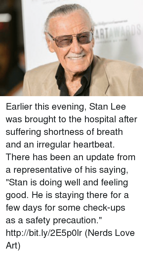 "shortness: Earlier this evening, Stan Lee was brought to the hospital after suffering shortness of breath and an irregular heartbeat.   There has been an update from a representative of his saying, ""Stan is doing well and feeling good. He is staying there for a few days for some check-ups as a safety precaution."" http://bit.ly/2E5p0lr  (Nerds Love Art)"