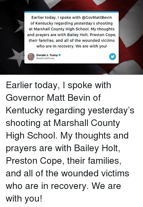 School, Kentucky, and Today: Earlier today, I spoke with @GovMattBevin  of Kentucky regarding yesterday's shooting  at Marshall County High School. My thoughts  and prayers are with Bailey Holt, Preston Cope,  their families, and all of the wounded victims  who are in recovery. We are with you!  Donald J. Trump  GrealDonaldTrump Earlier today, I spoke with Governor Matt Bevin of Kentucky regarding yesterday's shooting at Marshall County High School. My thoughts and prayers are with Bailey Holt, Preston Cope, their families, and all of the wounded victims who are in recovery. We are with you!