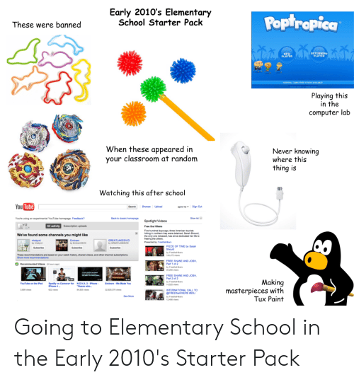 """in-the-computer: Early 2010's Elementary  School Starter Pack  POptropica  These were banned  RETURNING  PLAYER  NEW  PLAYER  Ald  SURVIVAL CABN FEVER IS NOW AVNILABLE  CPOC  Playing this  in the  computer lab  When these appeared in  your classroom at random  Never knowing  where this  thing is  Watching this after school  You Tube  spinn12 Sign Out  Search  Browse Upload  Back to dassic homepage  Show Ad  Youre using an experimental YouTube homepage. Feedback?  Spotlight Videos  n12  All activity  Subscription uploads  Free the Hikers  Five hundred days ago, three American tourists  hiking in northern iraq were detained. Sarah Shourd,  the only one released, has since dedicated her ife to  freeing the others.  Presented by: FroethaH kers  We've found some channels you might like  nhabyd  by hbyd  GREATLAKESVID  by GREATLAKESVID  BYRD  FEED  CO.OK  Eminem  by EminenEVO  PIECE OF TIME by Sarah  Shourd  Subscribe  Subsoribe  Subscnbe  by FreetheHkers  104,472 views  These recommendatons are based on your watch history, shared videos, and other channel subscriptons.  Show more recommendations  FREE SHANE AND JOSH  Part 1 of 2  Recommended Videos  (hours age)  by FreethoHkers  1417 34200 vies  FREE SHANE AND JOSH  Part 2 of 2  by FreetheHkers  14525 views  421  Making  masterpieces with  Tux Paint  Spotity vs Camera for  Phone 4  YouTube on the Pad  N.O.V.A.2-IPhone  """"Guess who  Eminem-We Made You  10 43  3.099 views  32,929 376 views  622 views  94,835 views  INTERNATIONAL CALL TO  @FREEtheHIKERS #SSJ  See More  by FreethaHikers  N 12466 views Going to Elementary School in the Early 2010's Starter Pack"""