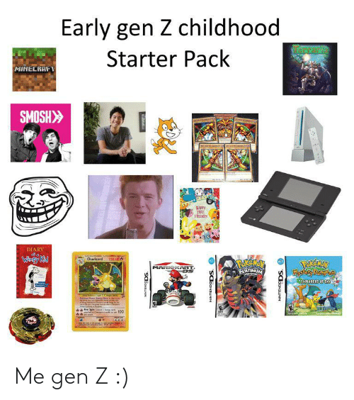 kid: Early gen Z childhood  RCrarie  Starter Pack  MINECRAFT  SMOSH>  MAPPY  TEE  FRIENES  DIARY  Caterten  Charizard  Wimpy Kid  120 HE  POREMEV  PLATINUM  PEREAN  Mystory Dingon  MARIOK RT  MVERSIOND  EXPLORERS OF SKY  Thipadel  Am Ceteshe  nche Chewd  SCBONANN  NINTENDODS. O  NINTENDODS. O Me gen Z :)