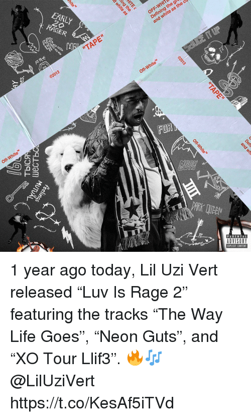 """Lil Uzi Vert: EARLY  RAGER  OFF-WHITL  Defining th  and white as  """"TAPE""""  Off-White  Off-White  FOR  8  PARENTAL  ADVISORY  EXPLICIT CONTENT 1 year ago today, Lil Uzi Vert released """"Luv Is Rage 2"""" featuring the tracks """"The Way Life Goes"""", """"Neon Guts"""", and """"XO Tour Llif3"""". 🔥🎶 @LilUziVert https://t.co/KesAf5iTVd"""