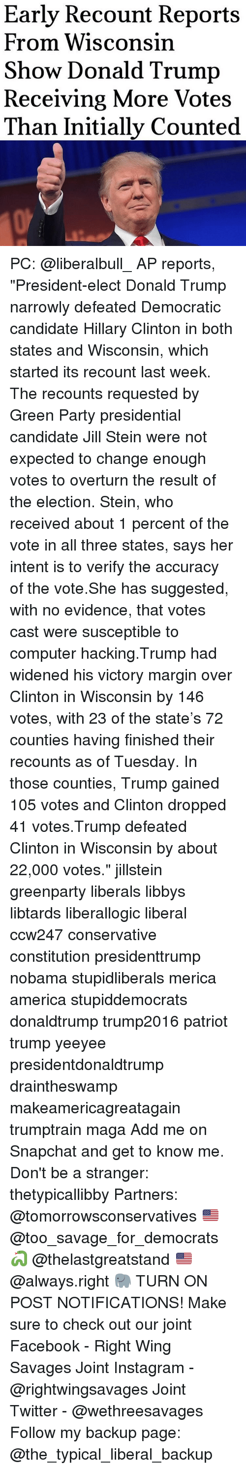 "Vote Trump: Early Recount Reports  From Wisconsin  Show Donald Trump  Receiving More Votes  Than Initially Counted PC: @liberalbull_ AP reports, ""President-elect Donald Trump narrowly defeated Democratic candidate Hillary Clinton in both states and Wisconsin, which started its recount last week. The recounts requested by Green Party presidential candidate Jill Stein were not expected to change enough votes to overturn the result of the election. Stein, who received about 1 percent of the vote in all three states, says her intent is to verify the accuracy of the vote.She has suggested, with no evidence, that votes cast were susceptible to computer hacking.Trump had widened his victory margin over Clinton in Wisconsin by 146 votes, with 23 of the state's 72 counties having finished their recounts as of Tuesday. In those counties, Trump gained 105 votes and Clinton dropped 41 votes.Trump defeated Clinton in Wisconsin by about 22,000 votes."" jillstein greenparty liberals libbys libtards liberallogic liberal ccw247 conservative constitution presidenttrump nobama stupidliberals merica america stupiddemocrats donaldtrump trump2016 patriot trump yeeyee presidentdonaldtrump draintheswamp makeamericagreatagain trumptrain maga Add me on Snapchat and get to know me. Don't be a stranger: thetypicallibby Partners: @tomorrowsconservatives 🇺🇸 @too_savage_for_democrats 🐍 @thelastgreatstand 🇺🇸 @always.right 🐘 TURN ON POST NOTIFICATIONS! Make sure to check out our joint Facebook - Right Wing Savages Joint Instagram - @rightwingsavages Joint Twitter - @wethreesavages Follow my backup page: @the_typical_liberal_backup"