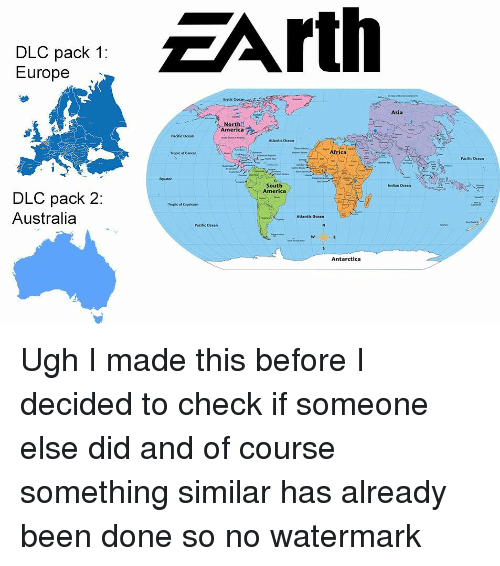 Antarctica: EArth  DLC pack 1:  Europe  Arctic Ocean  Asia  North  America  Pacific Ocean  Atlantic Ocean  Tropic of Cancer  Pacific Ocean  tquator  South  America  Indian Ocean  DLC pack 2  Australia  Treplic of Capricorn  Atlantic Ocean  Pacific Ocean  Antarctica Ugh I made this before I decided to check if someone else did and of course something similar has already been done so no watermark