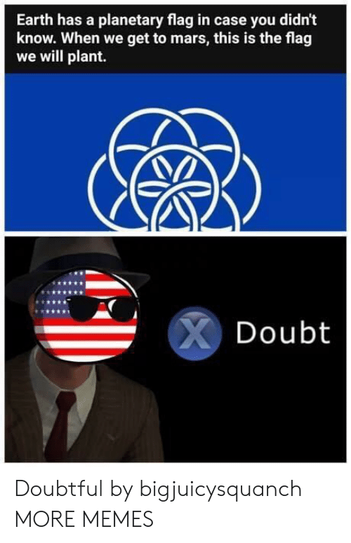 Dank, Memes, and Target: Earth has a planetary flag in case you didn't  know. When we get to mars, this is the flag  we will plant.  Doubt Doubtful by bigjuicysquanch MORE MEMES