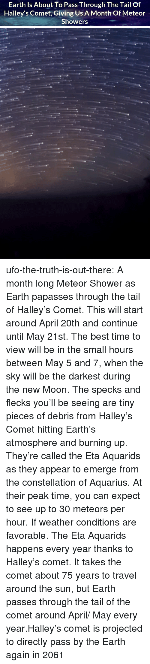 May 5: Earth Is About To Pass Through The Tail Of  Halley's Comet, Giving Us A Month Of Meteor  Showers ufo-the-truth-is-out-there: A month long Meteor Shower as Earth papasses through the tail of Halley's Comet. This will start around April 20th and continue until May 21st. The best time to view will be in the small hours between May 5 and 7, when the sky will be the darkest during the new Moon. The specks and flecks you'll be seeing are tiny pieces of debris from Halley's Comet hitting Earth's atmosphere and burning up. They're called the Eta Aquarids as they appear to emerge from the constellation of Aquarius. At their peak time, you can expect to see up to 30 meteors per hour. If weather conditions are favorable. The Eta Aquarids happens every year thanks to Halley's comet. It takes the comet about 75 years to travel around the sun, but Earth passes through the tail of the comet around April/ May every year.Halley's comet is projected to directly pass by the Earth again in 2061