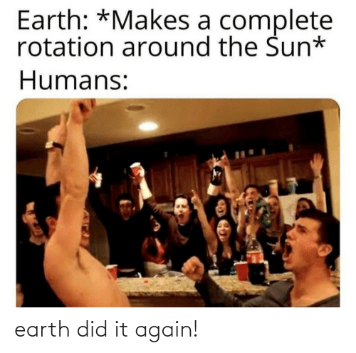 sun: Earth: *Makes a complete  rotation around the Sun*  Humans: earth did it again!