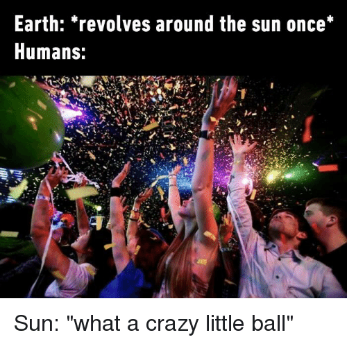 """Crazy, Dank, and Earth: Earth: revolves around the sun once*  Humans: Sun: """"what a crazy little ball"""""""