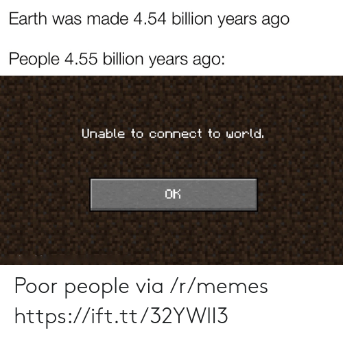 Memes, Earth, and World: Earth was made 4.54 billion years ago  People 4.55 billion years ago:  Unable to connect to world.  OK Poor people via /r/memes https://ift.tt/32YWlI3