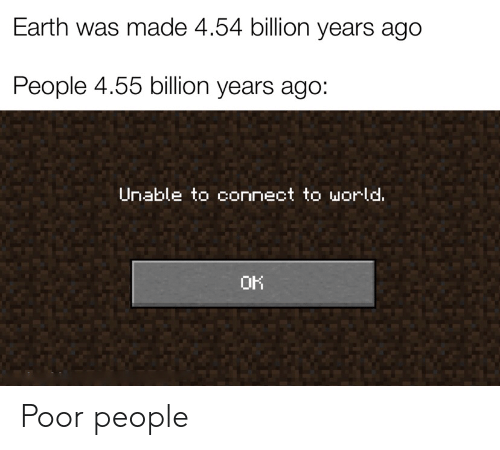 Earth, World, and Billion: Earth was made 4.54 billion years ago  People 4.55 billion years ago:  Unable to connect to world.  OK Poor people