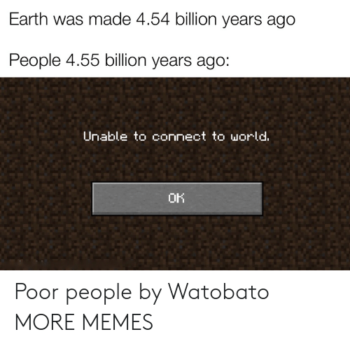 Dank, Memes, and Target: Earth was made 4.54 billion years ago  People 4.55 billion years ago:  Unable to connect to world.  OK Poor people by Watobato MORE MEMES