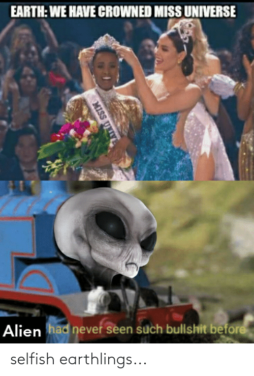Miss Universe, Reddit, and Alien: EARTH: WE HAVE CROWNED MISS UNIVERSE  Alien had neveř seen such bullshit before  MISS UNIVE selfish earthlings...