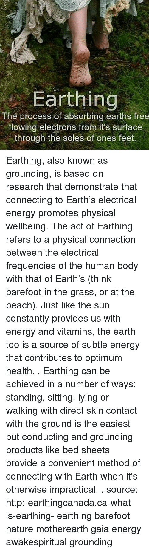 methodical: Earthing  The process of absorbing earths free  flowing electrons from its surface  through the soles of ones feet Earthing, also known as grounding, is based on research that demonstrate that connecting to Earth's electrical energy promotes physical wellbeing. The act of Earthing refers to a physical connection between the electrical frequencies of the human body with that of Earth's (think barefoot in the grass, or at the beach). Just like the sun constantly provides us with energy and vitamins, the earth too is a source of subtle energy that contributes to optimum health. . Earthing can be achieved in a number of ways: standing, sitting, lying or walking with direct skin contact with the ground is the easiest but conducting and grounding products like bed sheets provide a convenient method of connecting with Earth when it's otherwise impractical. . source: http:-earthingcanada.ca-what-is-earthing- earthing barefoot nature motherearth gaia energy awakespiritual grounding