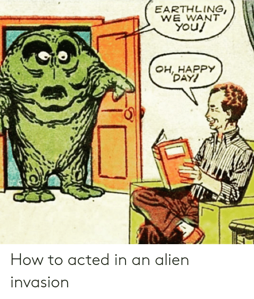 invasion: EARTHLING,  WE WANT  You!  OH, HAPPY  DAY! How to acted in an alien invasion