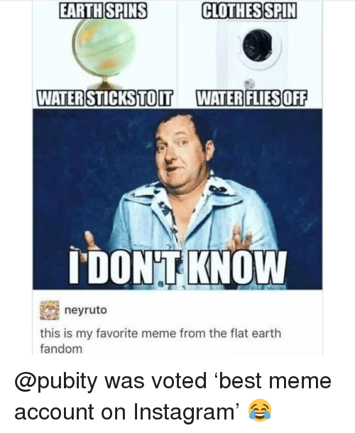 Clothes, Instagram, and Meme: EARTHSPINS C  CLOTHES SPIN  WATER STICKSTOIT  WATER FLIESOFF  I'DONT KNOW  neyruto  this is my favorite meme from the flat eartlh  fandom @pubity was voted 'best meme account on Instagram' 😂