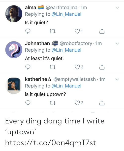 Ding: @earthtoalma 1m  Replying to @Lin_Manuel  alma  Is it quiet?  @robotfactory 1m  Johnathan  Replying to @Lin_Manuel  At least it's quiet.  katherine @emptywalletsash 1m  Replying to @Lin_Manuel  is it quiet uptown?  2 Every ding dang time I write 'uptown' https://t.co/0on4qmT7st