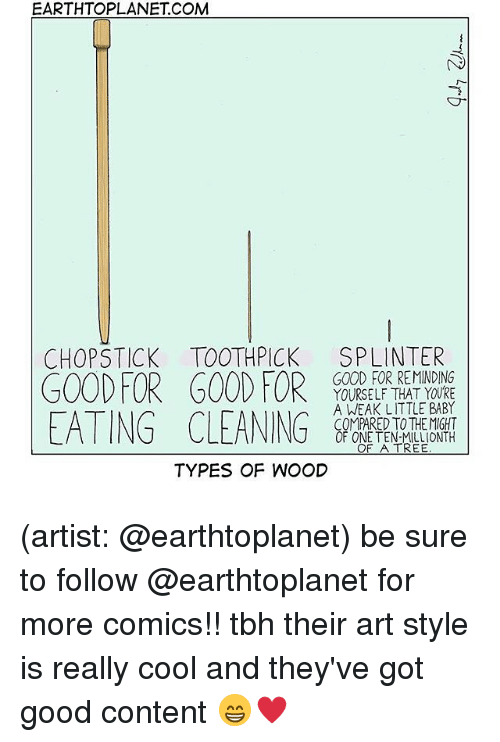 Art Style: EARTHTOPLANET COM  CHOPSTICK TOOTHPICK SPLINTER  GOOD FORGOOD FOR0DER ten on  EATING CLEANING  GOOD FOR REMINDING  YOURSELF THAT YOURE  A WEAK LITTLE BABY  COMPARED TO THEMIGHT  OF ONE TEN-MILLIONTH  OF A TREE  TYPES OF WOOD (artist: @earthtoplanet) be sure to follow @earthtoplanet for more comics!! tbh their art style is really cool and they've got good content 😁♥️