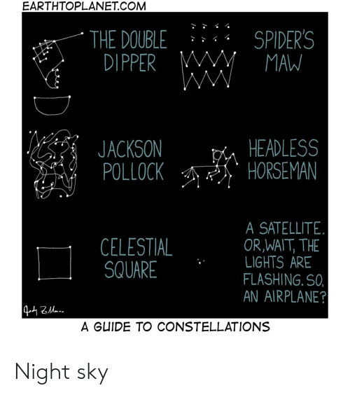 constellations: EARTHTOPLANET.COM  SPIDER'S  MAW  THE DOUBLE  DIPPER M  WW  HEADLESS  HORSEMAN  JACKSON  POLLOCK  SATELLITE  OR,WAIT, THE  LIGHTS ARE  FLASHING. SO,  AN AIRPLANE?  CELESTIAL  SQUARE  442a  A GUIDE TO CONSTELLATIONS Night sky