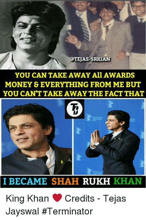 shah rukh khan: EAS-SRKIAN  YOU CAN TAKE AWAY All AWARDS  MONEY & EVERYTHING FROM ME BUT  YOU CAN'T TAKE AWAY THE FACT THAT  I BECAME SHAH  RUKH  KHAN King Khan ❤ Credits - Tejas Jayswal #Terminator