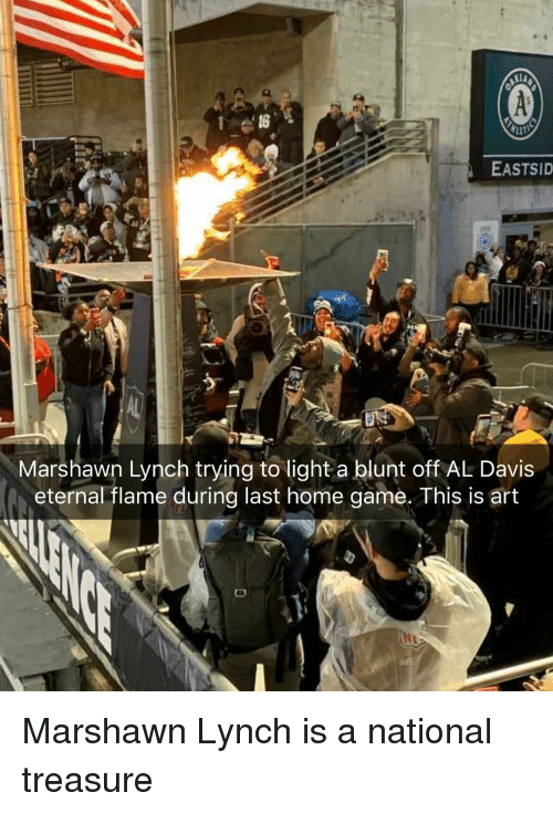 davis: EASTSID  Marshawn Lynch trying to light a blunt off AL Davis  eternal flame during last home game. This is art Marshawn Lynch is a national treasure