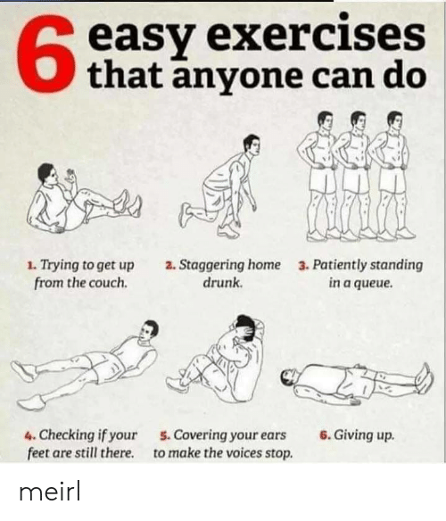 Giving Up: easy exercises  that anyone can do  1. Trying to get up  from the couch  2. Staggering home  drunk  3. Patiently standing  in a queue  6.Giving up  4. Checking if your  feet are still there  5. Covering your ears  to make the voices stop. meirl