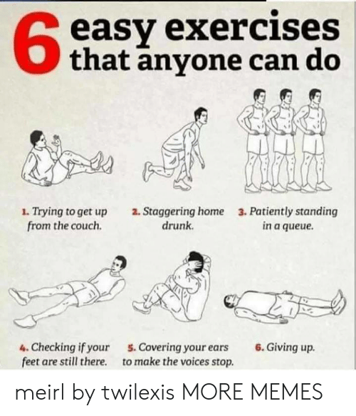 Giving Up: easy exercises  that anyone can do  1. Trying to get up  from the couch  2. Staggering home  drunk  3. Patiently standing  in a queue  6.Giving up  4. Checking if your  feet are still there  5. Covering your ears  to make the voices stop. meirl by twilexis MORE MEMES