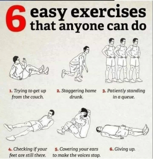 Drunk, Couch, and Home: easy exercises  that anyone can do  63  1. Trying to get up  from the couch.  2. Staggering home  drunk  3. Patiently standing  in a queue  4. Checking if your  feet are still there.  6. Giving up.  5. Covering your ears  to make the voices stop.