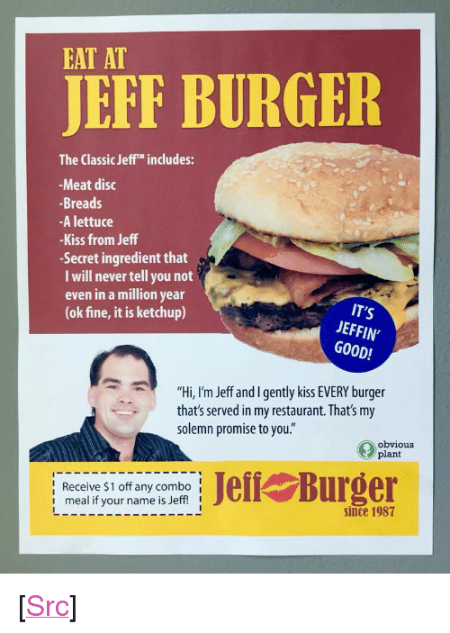 """solemn: EAT AT  JEFF BURGER  The Classic Jeff includes:  -Meat disc  -Breads  -A lettuce  -Kiss from Jeff  -Secret ingredient that  I will never tell you not  even in a million year  (ok fine, it is ketchup)  IT'S  JEFFIN'  GOOD!  """"Hi, I'm Jeff and I gently kiss EVERY burger  that's served in my restaurant. That's my  solemn promise to you.""""  obvious  plant  lReceive $1 off any combo  i meal if your name is Jeff! I  l Burger  since 1987 <p>[<a href=""""https://www.reddit.com/r/surrealmemes/comments/7glg4k/please_be_sure_to_nourish_ursemlf_via_jeoff/"""">Src</a>]</p>"""
