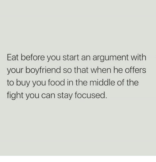 Food, Relationships, and The Middle: Eat before you start an argument with  your boyfriend so that when he offers  to buy you food in the middle of the  fight you can stay focused