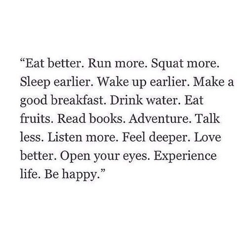 "Squat: ""Eat better. Run more. Squat more.  Sleep earlier. Wake up earlier. Make a  good breakfast. Drink water. Eat  fruits. Read books. Adventure. Talk  less. Listen more. Feel deeper. Love  better. Open your eyes. Experience  life. Be happy."""